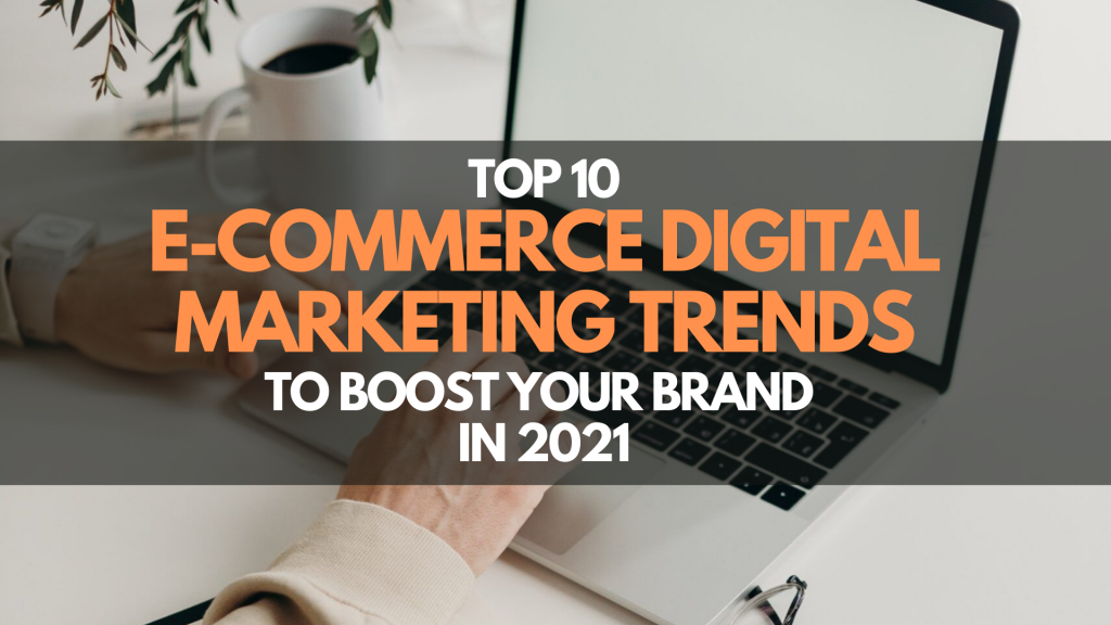 10 Amazing E-commerce Digital Marketing Trends to Boost Your Brand in 2021