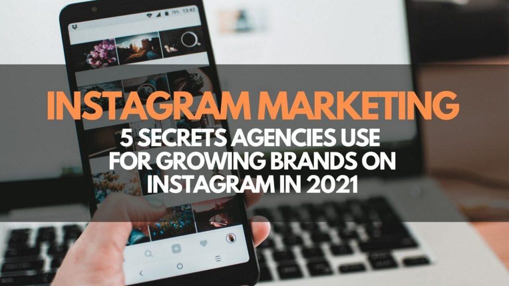 Instagram Marketing – 5 Secrets Agencies Use for Growing Brands on Instagram 2021
